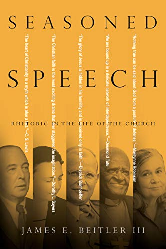 Seasoned Speech: Rhetoric in the Life of the Church by [Beitler III, James Edward ]
