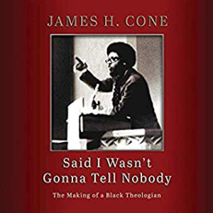 Said I Wasn't Gonna Tell Nobody: The Making of a Black Theologian by James H Cone