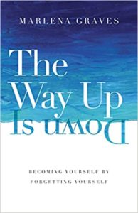 The Way Up Is Down: Becoming Yourself by Forgetting Yourself